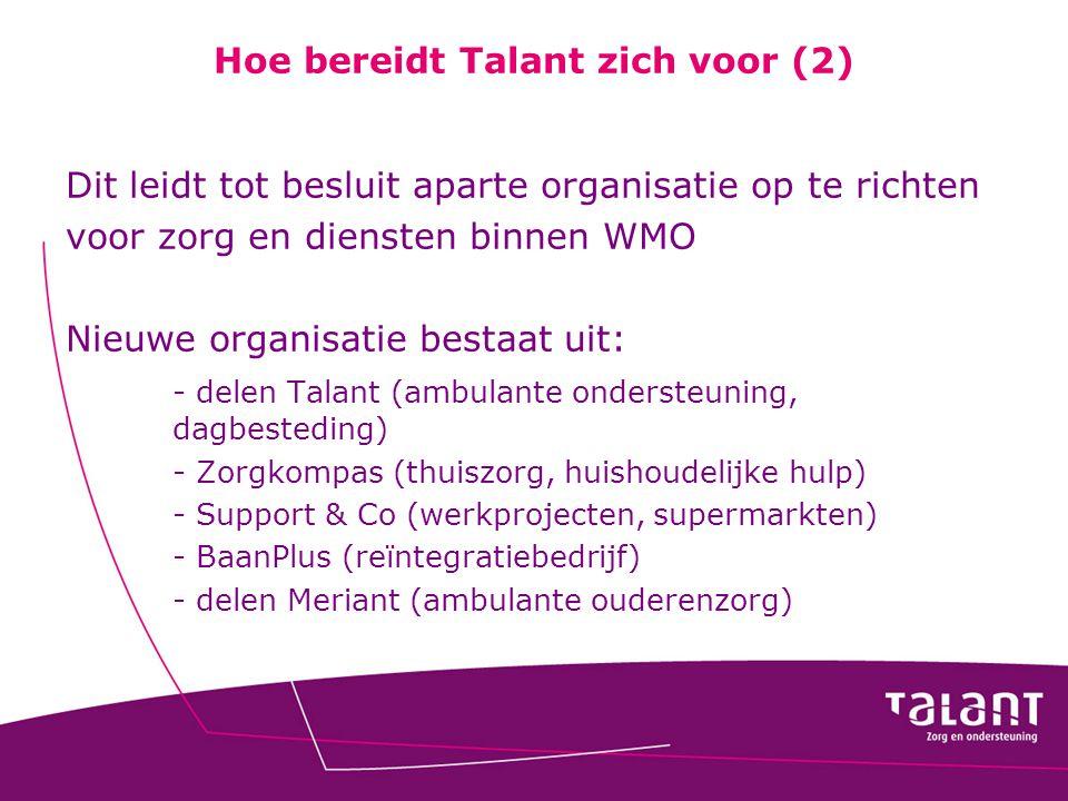 Hoe bereidt Talant zich voor (2) Dit leidt tot besluit aparte organisatie op te richten voor zorg en diensten binnen WMO Nieuwe organisatie bestaat ui