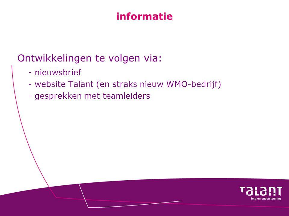 informatie Ontwikkelingen te volgen via: - nieuwsbrief - website Talant (en straks nieuw WMO-bedrijf) - gesprekken met teamleiders