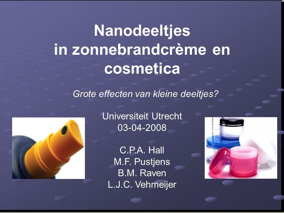 Nanodeeltjes in zonnebrandcrème en cosmetica Grote effecten van kleine deeltjes? Universiteit Utrecht 03-04-2008 C.P.A. Hall M.F. Pustjens B.M. Raven