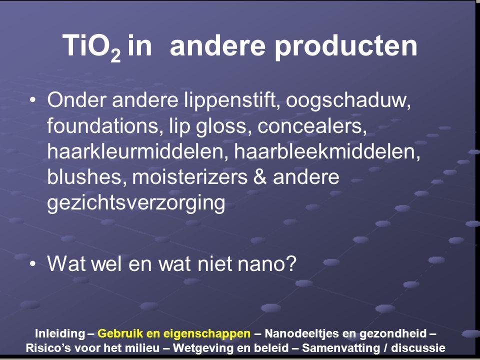 TiO 2 in andere producten •Onder andere lippenstift, oogschaduw, foundations, lip gloss, concealers, haarkleurmiddelen, haarbleekmiddelen, blushes, moisterizers & andere gezichtsverzorging •Wat wel en wat niet nano.