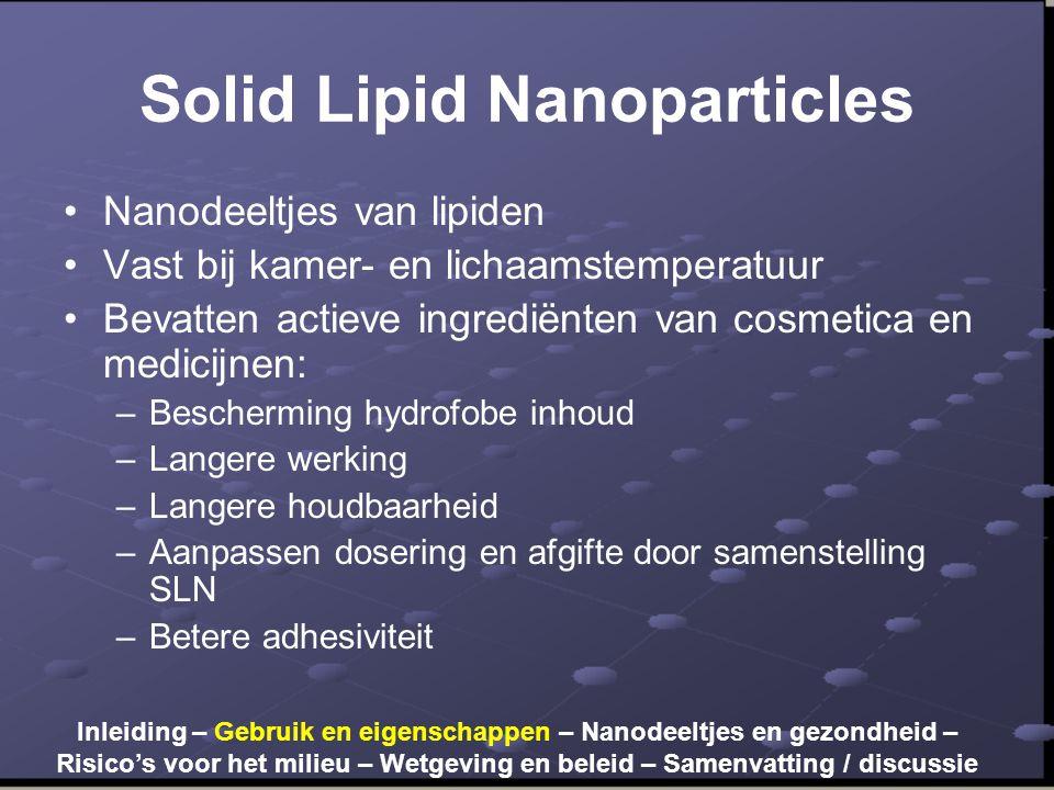 Solid Lipid Nanoparticles •Nanodeeltjes van lipiden •Vast bij kamer- en lichaamstemperatuur •Bevatten actieve ingrediënten van cosmetica en medicijnen: –Bescherming hydrofobe inhoud –Langere werking –Langere houdbaarheid –Aanpassen dosering en afgifte door samenstelling SLN –Betere adhesiviteit Inleiding – Gebruik en eigenschappen – Nanodeeltjes en gezondheid – Risico's voor het milieu – Wetgeving en beleid – Samenvatting / discussie