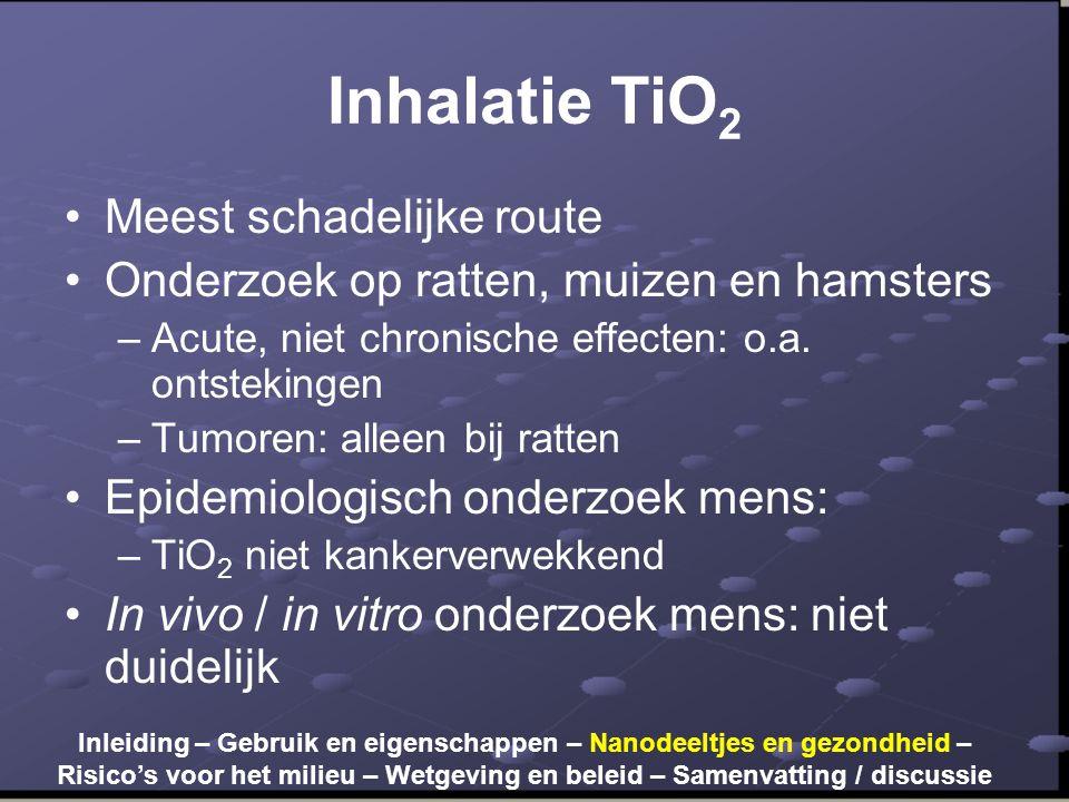 Inhalatie TiO 2 •Meest schadelijke route •Onderzoek op ratten, muizen en hamsters –Acute, niet chronische effecten: o.a. ontstekingen –Tumoren: alleen