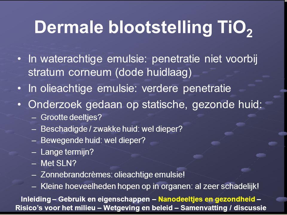 Dermale blootstelling TiO 2 •In waterachtige emulsie: penetratie niet voorbij stratum corneum (dode huidlaag) •In olieachtige emulsie: verdere penetratie •Onderzoek gedaan op statische, gezonde huid: –Grootte deeltjes.