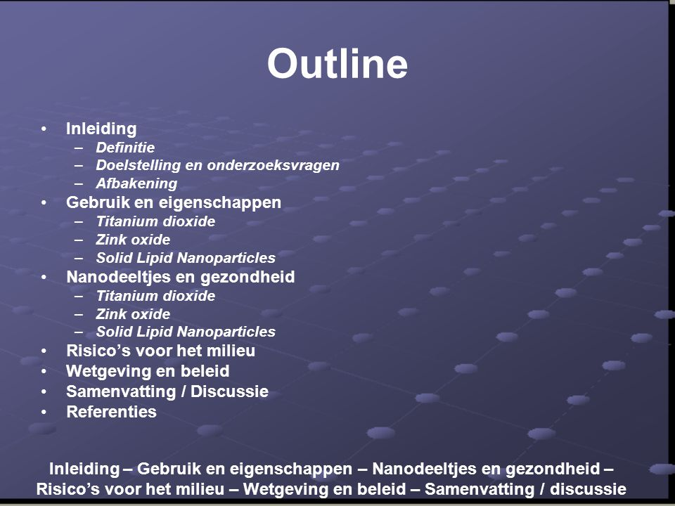 Outline •Inleiding –Definitie –Doelstelling en onderzoeksvragen –Afbakening •Gebruik en eigenschappen –Titanium dioxide –Zink oxide –Solid Lipid Nanop