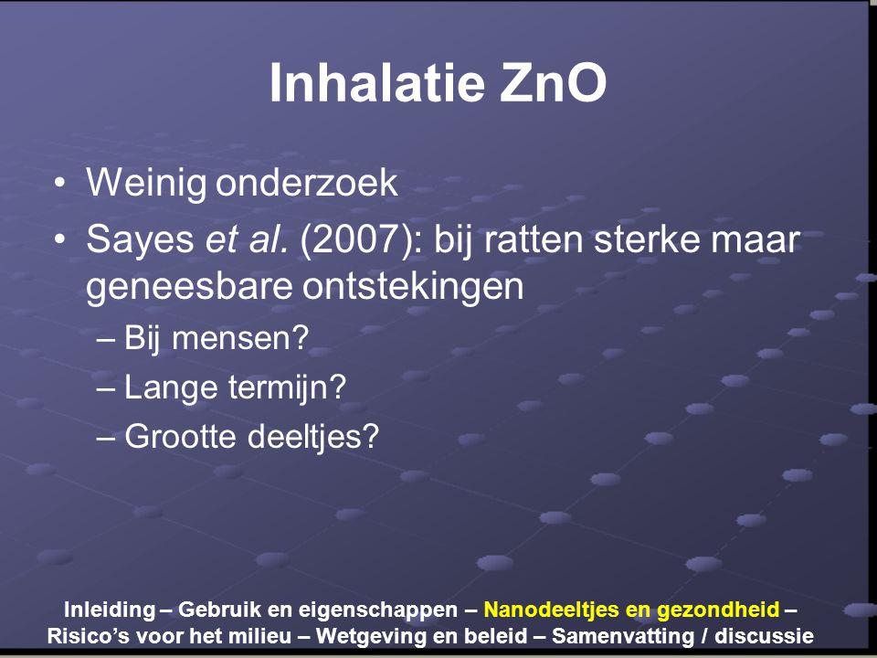 Inhalatie ZnO •Weinig onderzoek •Sayes et al. (2007): bij ratten sterke maar geneesbare ontstekingen –Bij mensen? –Lange termijn? –Grootte deeltjes? I