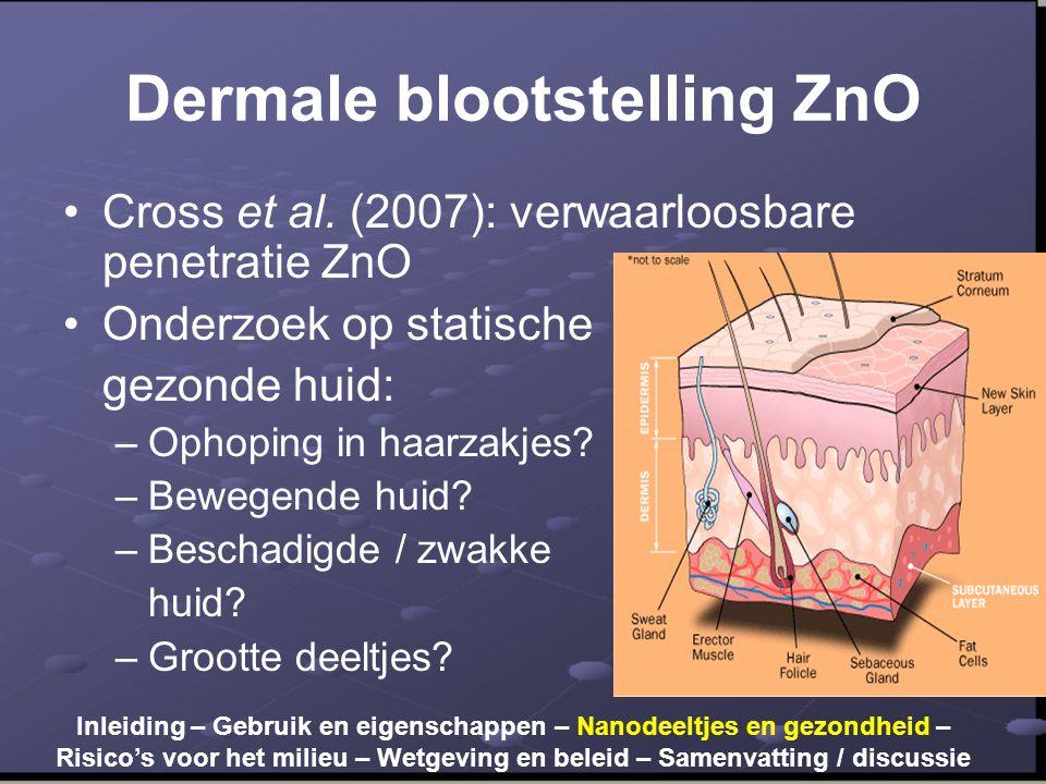 Dermale blootstelling ZnO •Cross et al. (2007): verwaarloosbare penetratie ZnO •Onderzoek op statische gezonde huid: –Ophoping in haarzakjes? –Bewegen