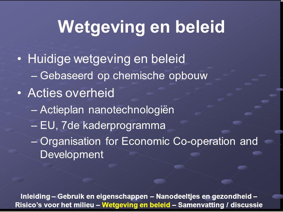 Wetgeving en beleid •Huidige wetgeving en beleid –Gebaseerd op chemische opbouw •Acties overheid –Actieplan nanotechnologiën –EU, 7de kaderprogramma –
