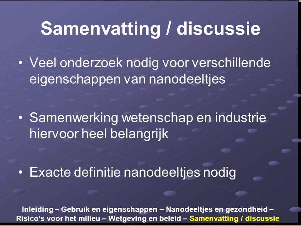 Samenvatting / discussie •Veel onderzoek nodig voor verschillende eigenschappen van nanodeeltjes •Samenwerking wetenschap en industrie hiervoor heel belangrijk •Exacte definitie nanodeeltjes nodig Inleiding – Gebruik en eigenschappen – Nanodeeltjes en gezondheid – Risico's voor het milieu – Wetgeving en beleid – Samenvatting / discussie