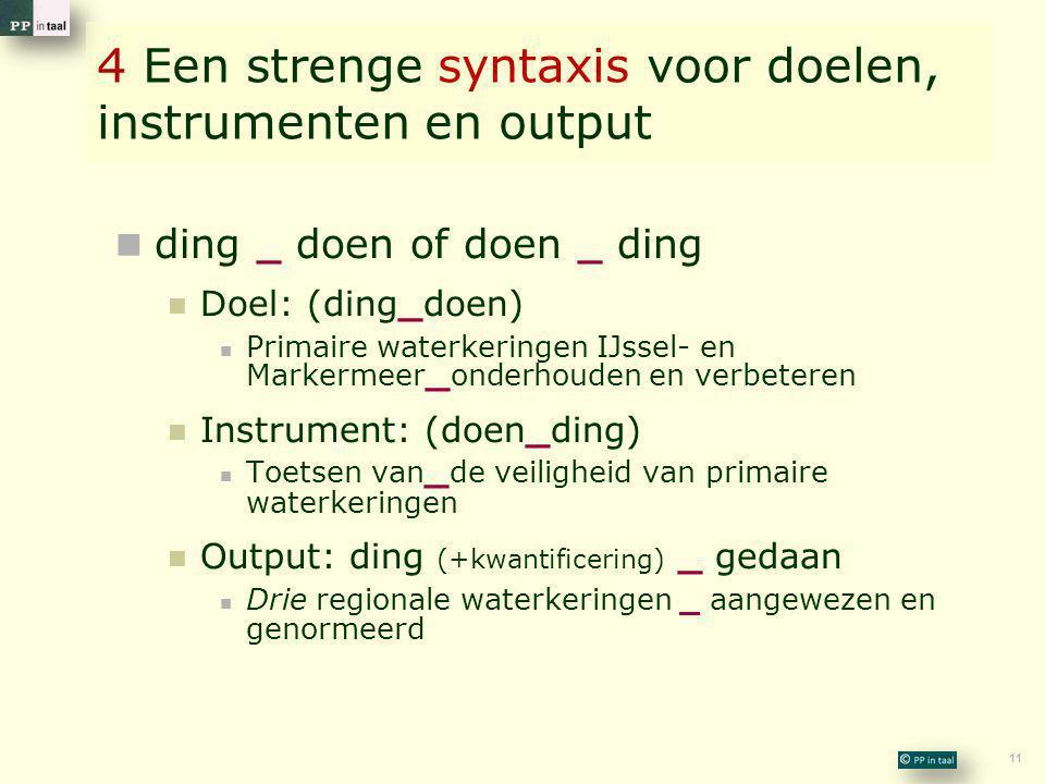 11 4 Een strenge syntaxis voor doelen, instrumenten en output  ding _ doen of doen _ ding  Doel: (ding_doen)  Primaire waterkeringen IJssel- en Mar
