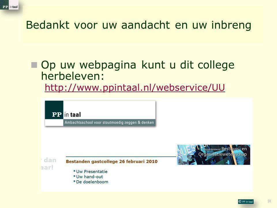 30 Bedankt voor uw aandacht en uw inbreng  Op uw webpagina kunt u dit college herbeleven: http://www.ppintaal.nl/webservice/UU http://www.ppintaal.nl