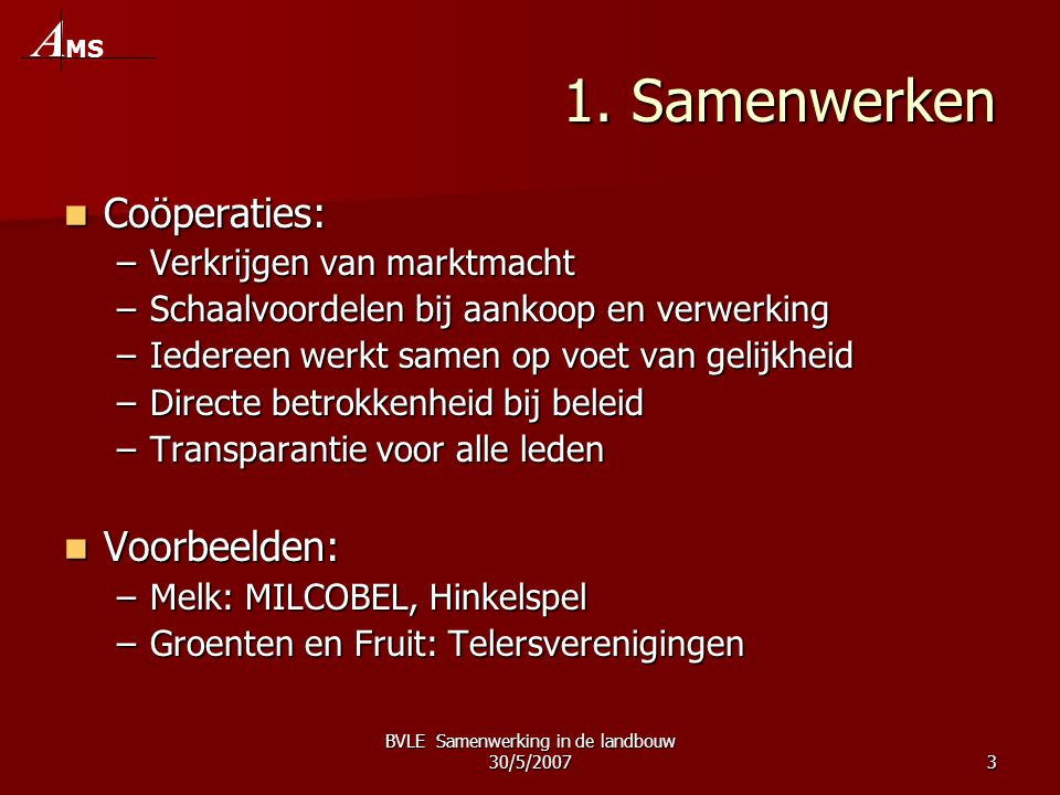 BVLE Samenwerking in de landbouw 30/5/20073 1. Samenwerken  Coöperaties: –Verkrijgen van marktmacht –Schaalvoordelen bij aankoop en verwerking –Ieder