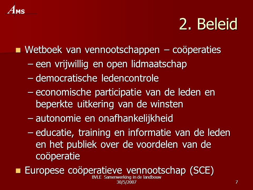 BVLE Samenwerking in de landbouw 30/5/20077 2. Beleid  Wetboek van vennootschappen – coöperaties –een vrijwillig en open lidmaatschap –democratische