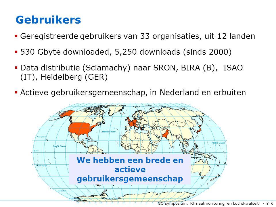 GO symposium: Klimaatmonitoring en Luchtkwaliteit - n° 6 Gebruikers  Geregistreerde gebruikers van 33 organisaties, uit 12 landen  530 Gbyte downloaded, 5,250 downloads (sinds 2000)  Data distributie (Sciamachy) naar SRON, BIRA (B), ISAO (IT), Heidelberg (GER)  Actieve gebruikersgemeenschap, in Nederland en erbuiten We hebben een brede en actieve gebruikersgemeenschap