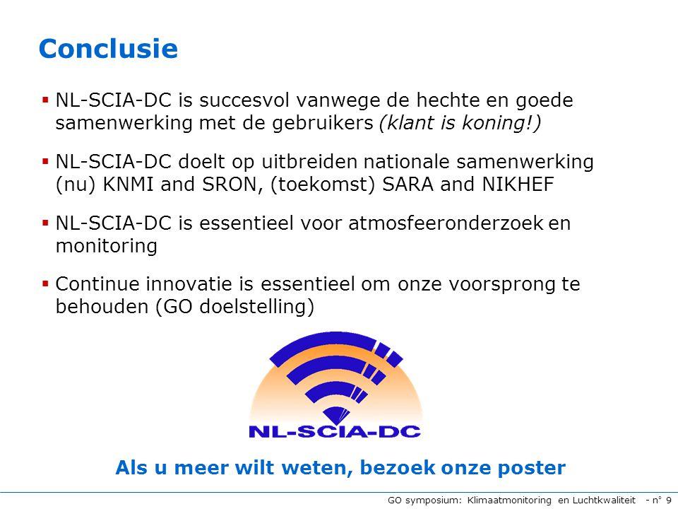 GO symposium: Klimaatmonitoring en Luchtkwaliteit - n° 9 Conclusie  NL-SCIA-DC is succesvol vanwege de hechte en goede samenwerking met de gebruikers (klant is koning!)  NL-SCIA-DC doelt op uitbreiden nationale samenwerking (nu) KNMI and SRON, (toekomst) SARA and NIKHEF  NL-SCIA-DC is essentieel voor atmosfeeronderzoek en monitoring  Continue innovatie is essentieel om onze voorsprong te behouden (GO doelstelling) Als u meer wilt weten, bezoek onze poster