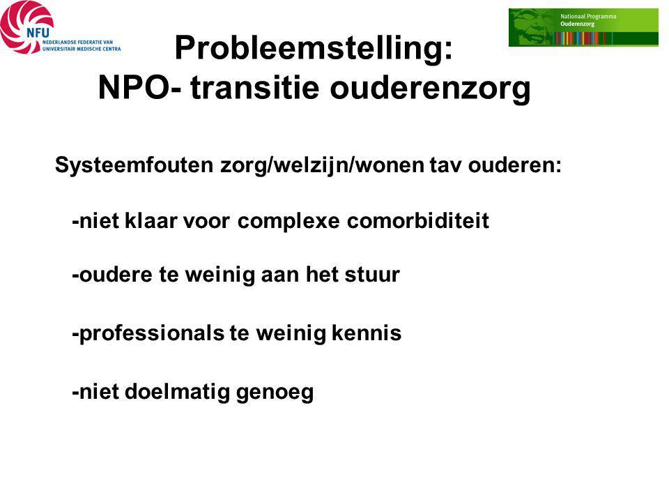 Probleemstelling: NPO- transitie ouderenzorg Systeemfouten zorg/welzijn/wonen tav ouderen: -niet klaar voor complexe comorbiditeit -oudere te weinig a