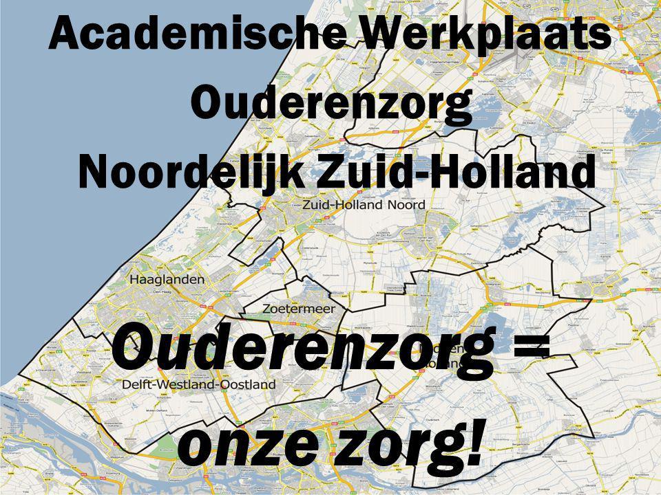 Academische Werkplaats Ouderenzorg Noordelijk Zuid-Holland Ouderenzorg = onze zorg!