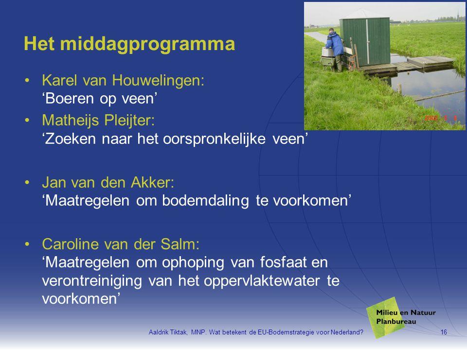 Aaldrik Tiktak, MNP. Wat betekent de EU-Bodemstrategie voor Nederland?16 Het middagprogramma •Karel van Houwelingen: 'Boeren op veen' •Matheijs Pleijt