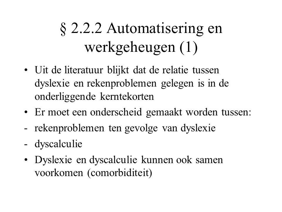 § 2.2.2 Automatisering en werkgeheugen (1) •Uit de literatuur blijkt dat de relatie tussen dyslexie en rekenproblemen gelegen is in de onderliggende kerntekorten •Er moet een onderscheid gemaakt worden tussen: -rekenproblemen ten gevolge van dyslexie -dyscalculie •Dyslexie en dyscalculie kunnen ook samen voorkomen (comorbiditeit)