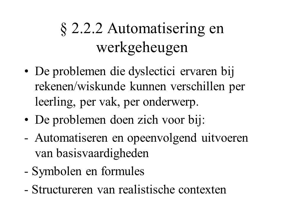 § 2.2.2 Automatisering en werkgeheugen •De problemen die dyslectici ervaren bij rekenen/wiskunde kunnen verschillen per leerling, per vak, per onderwerp.