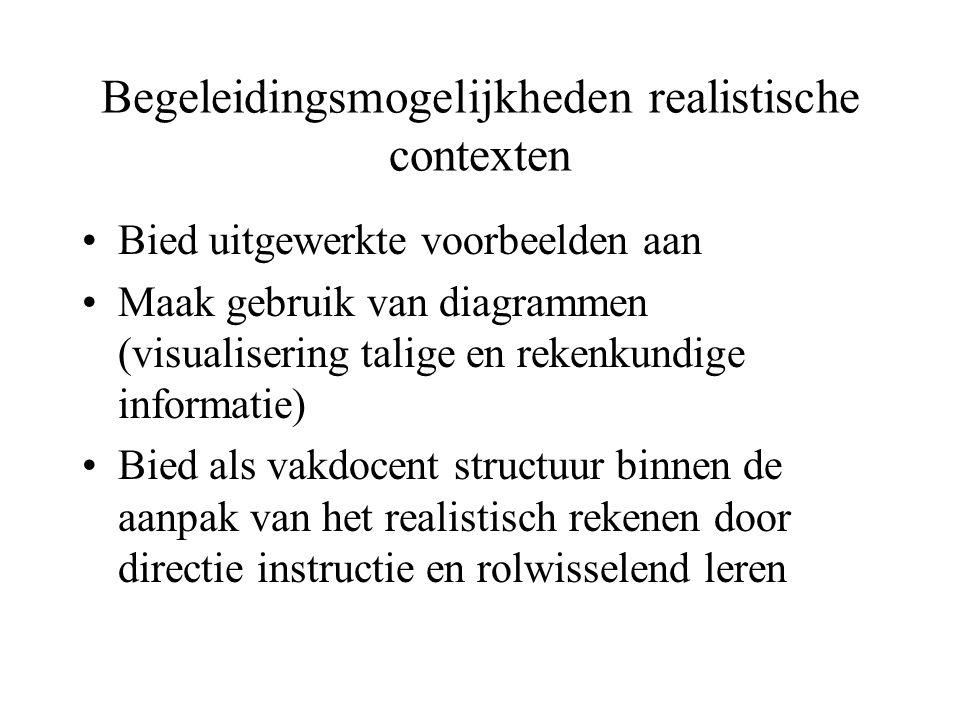 Begeleidingsmogelijkheden realistische contexten •Bied uitgewerkte voorbeelden aan •Maak gebruik van diagrammen (visualisering talige en rekenkundige informatie) •Bied als vakdocent structuur binnen de aanpak van het realistisch rekenen door directie instructie en rolwisselend leren