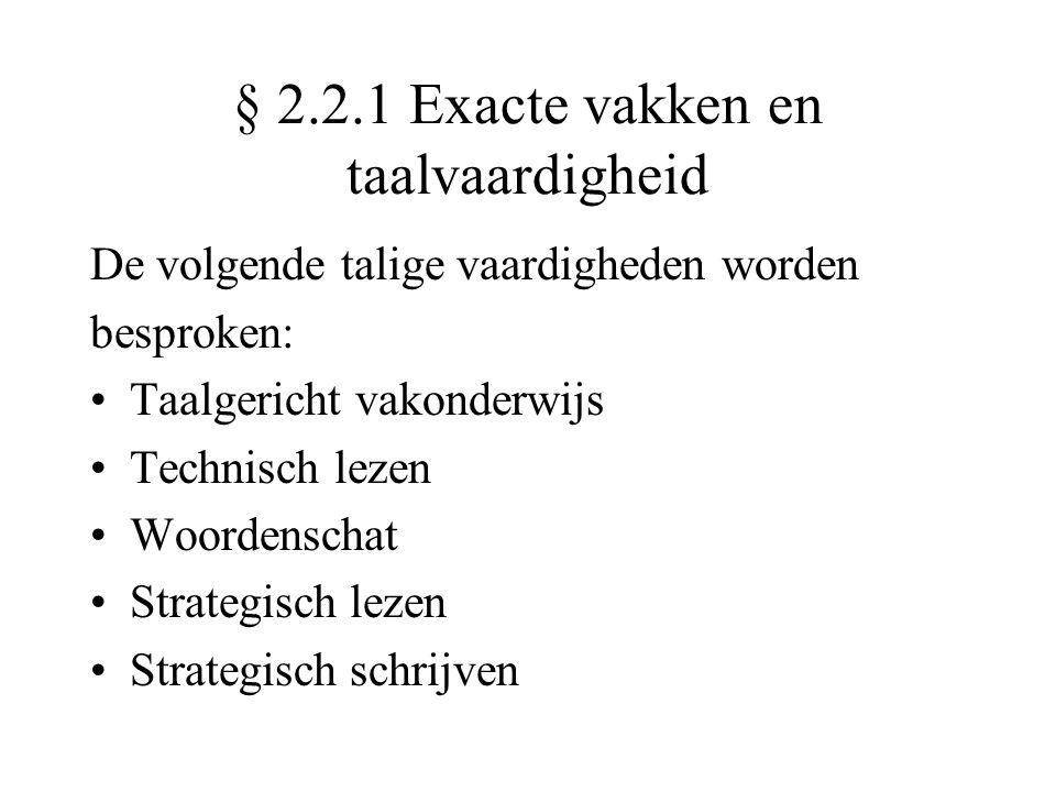 § 2.2.1 Exacte vakken en taalvaardigheid De volgende talige vaardigheden worden besproken: •Taalgericht vakonderwijs •Technisch lezen •Woordenschat •Strategisch lezen •Strategisch schrijven