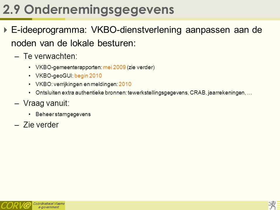 Coördinatiecel Vlaams e-government 2.9 Ondernemingsgegevens  E-ideeprogramma: VKBO-dienstverlening aanpassen aan de noden van de lokale besturen: –Te verwachten: •VKBO-gemeenterapporten: mei 2009 (zie verder) •VKBO-geoGUI: begin 2010 •VKBO: verrijkingen en meldingen: 2010 •Ontsluiten extra authentieke bronnen: tewerkstellingsgegevens, CRAB, jaarrekeningen, … –Vraag vanuit: •Beheer stamgegevens –Zie verder