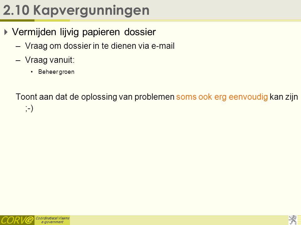 Coördinatiecel Vlaams e-government 2.10 Kapvergunningen  Vermijden lijvig papieren dossier –Vraag om dossier in te dienen via e-mail –Vraag vanuit: •Beheer groen Toont aan dat de oplossing van problemen soms ook erg eenvoudig kan zijn ;-)