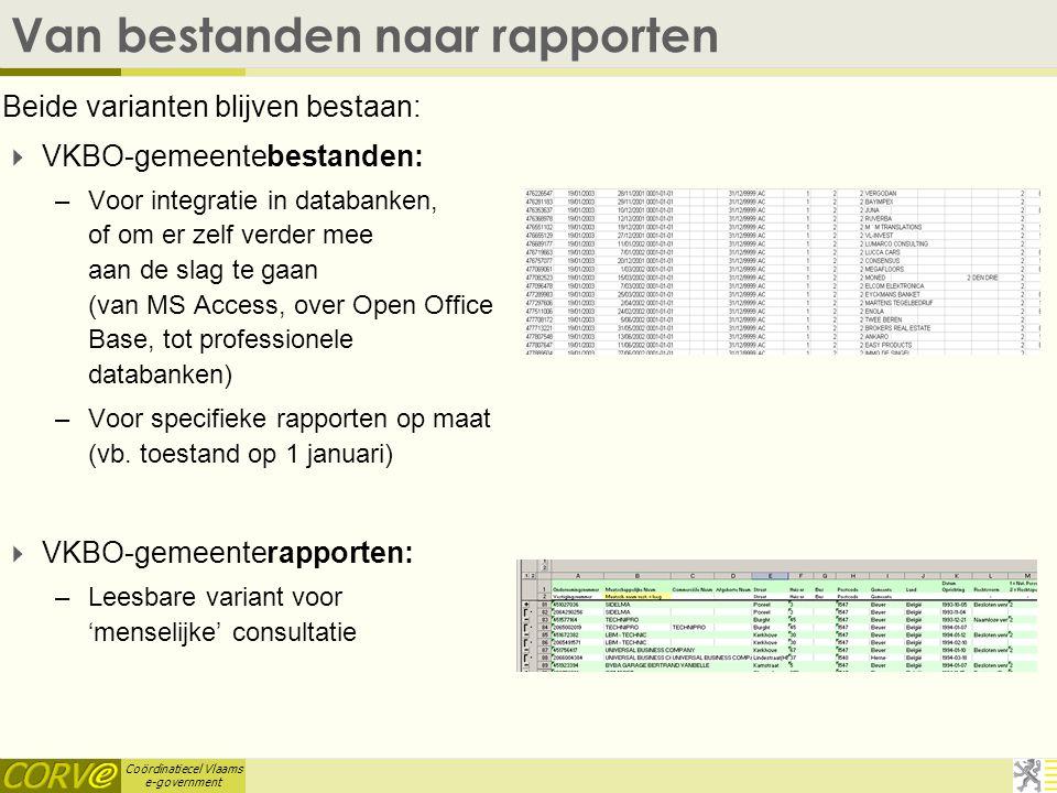 Coördinatiecel Vlaams e-government Van bestanden naar rapporten Beide varianten blijven bestaan:  VKBO-gemeentebestanden: –Voor integratie in databanken, of om er zelf verder mee aan de slag te gaan (van MS Access, over Open Office Base, tot professionele databanken) –Voor specifieke rapporten op maat (vb.