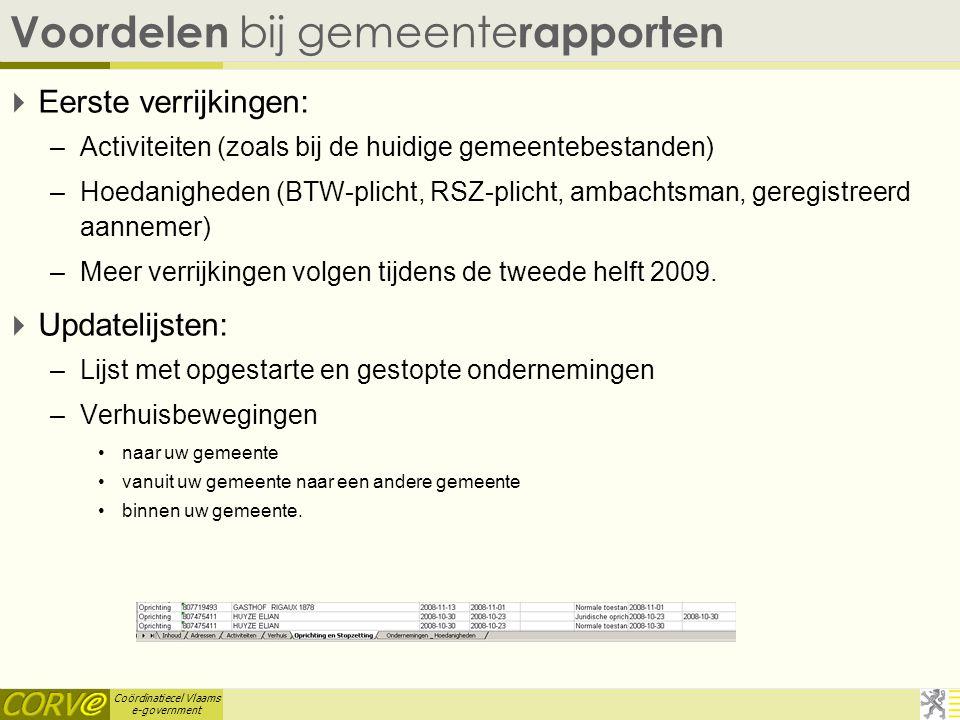 Coördinatiecel Vlaams e-government Voordelen bij gemeente rapporten  Eerste verrijkingen: –Activiteiten (zoals bij de huidige gemeentebestanden) –Hoedanigheden (BTW-plicht, RSZ-plicht, ambachtsman, geregistreerd aannemer) –Meer verrijkingen volgen tijdens de tweede helft 2009.