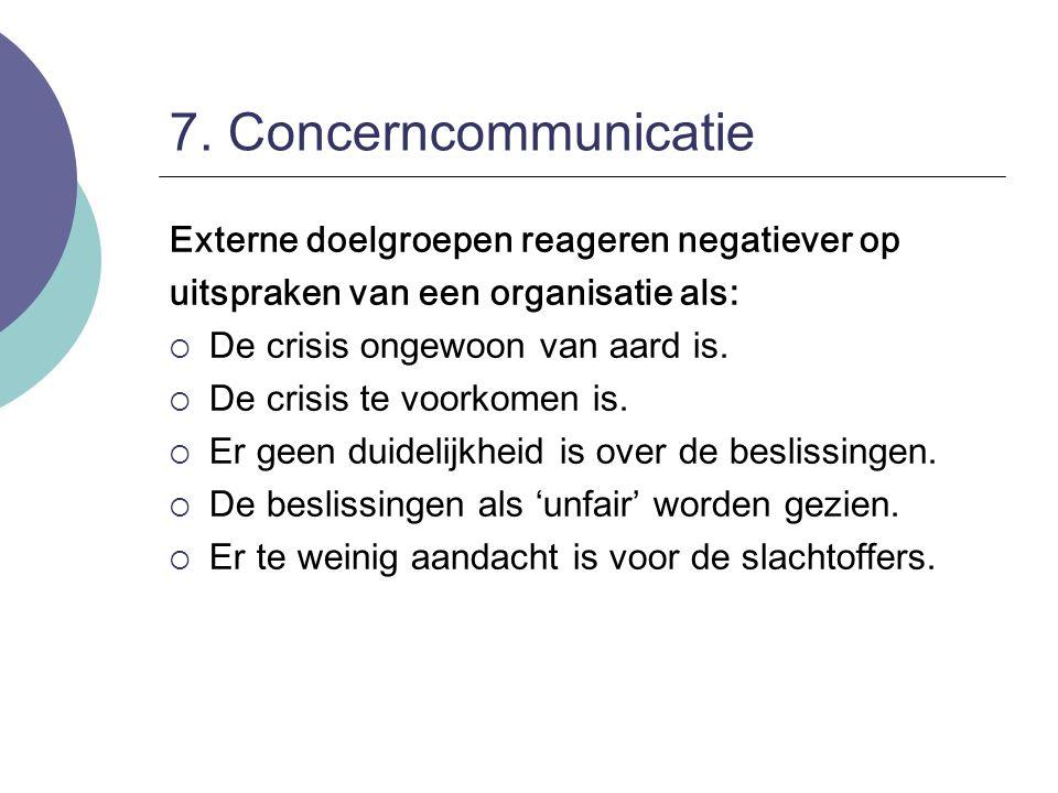7. Concerncommunicatie Externe doelgroepen reageren negatiever op uitspraken van een organisatie als:  De crisis ongewoon van aard is.  De crisis te