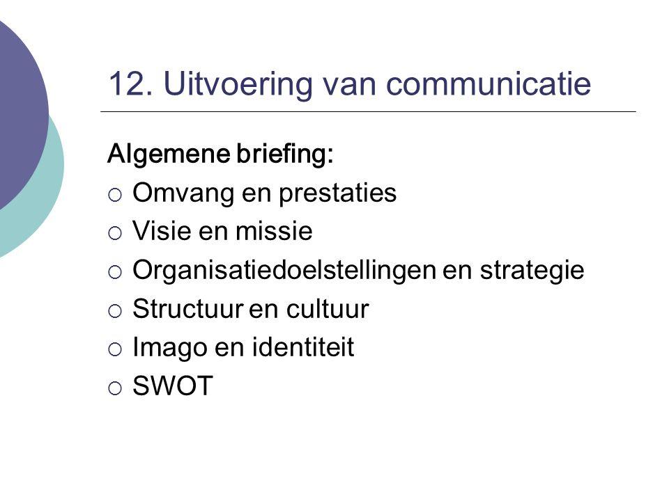 12. Uitvoering van communicatie Algemene briefing:  Omvang en prestaties  Visie en missie  Organisatiedoelstellingen en strategie  Structuur en cu