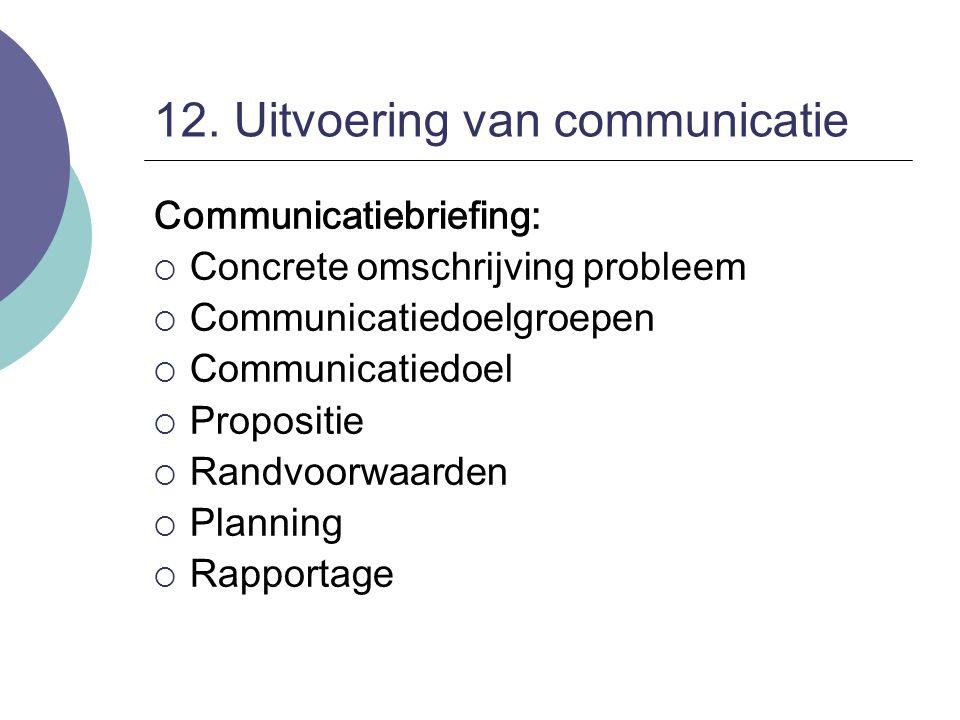 12. Uitvoering van communicatie Communicatiebriefing:  Concrete omschrijving probleem  Communicatiedoelgroepen  Communicatiedoel  Propositie  Ran