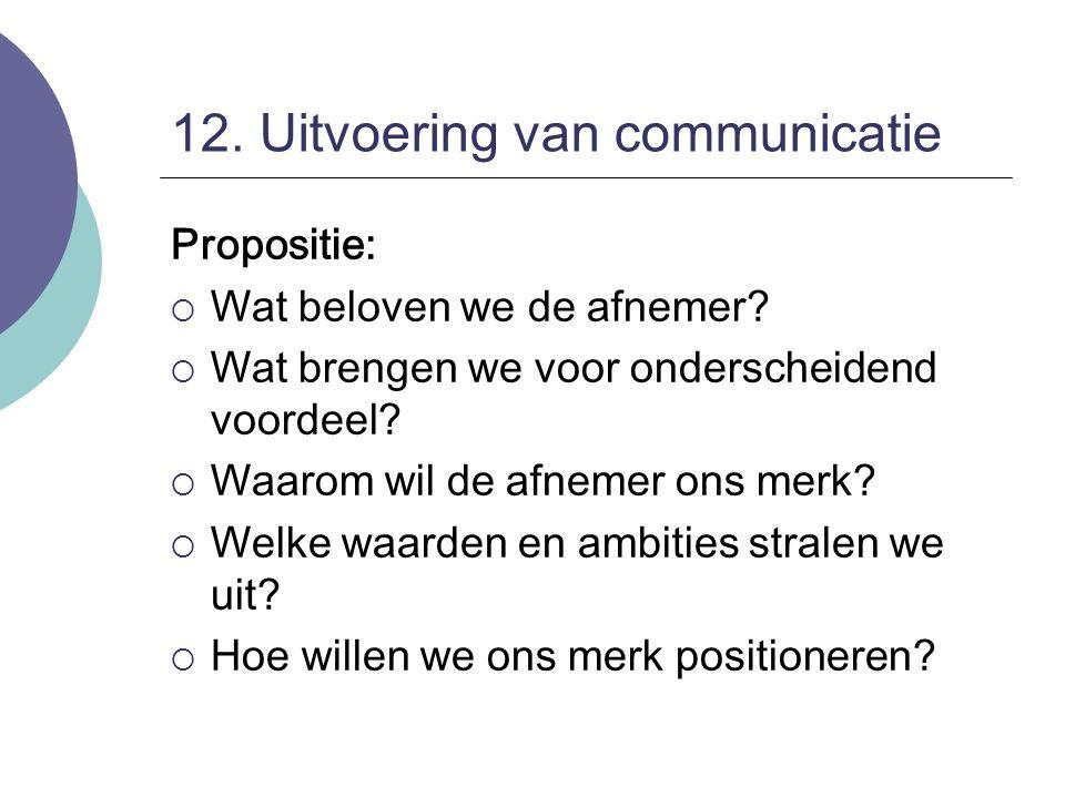 12. Uitvoering van communicatie Propositie:  Wat beloven we de afnemer?  Wat brengen we voor onderscheidend voordeel?  Waarom wil de afnemer ons me