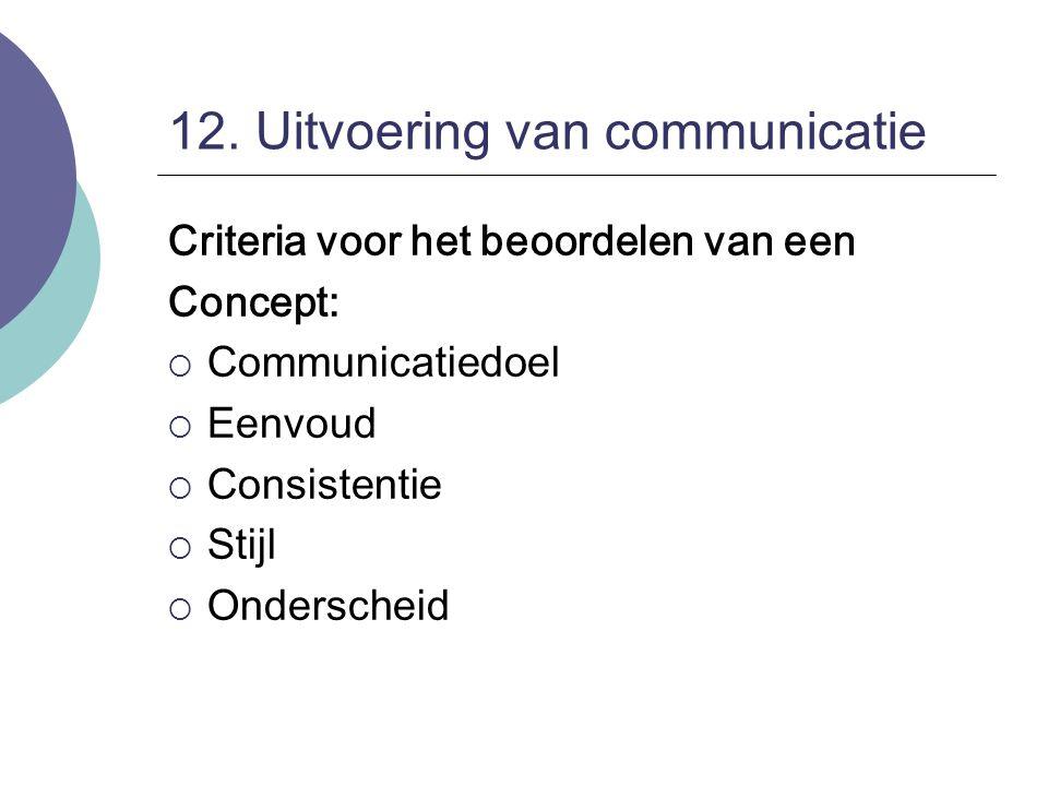 12. Uitvoering van communicatie Criteria voor het beoordelen van een Concept:  Communicatiedoel  Eenvoud  Consistentie  Stijl  Onderscheid