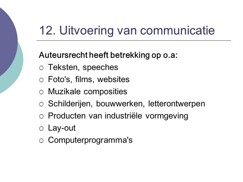 12. Uitvoering van communicatie Auteursrecht heeft betrekking op o.a:  Teksten, speeches  Foto's, films, websites  Muzikale composities  Schilderi