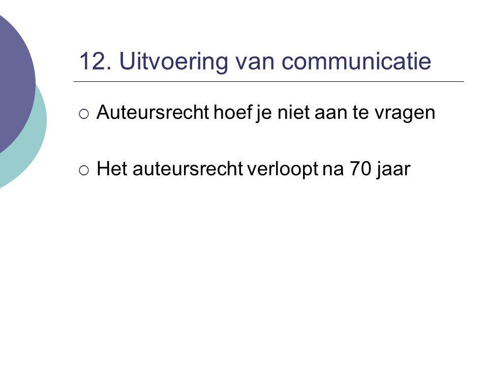 12. Uitvoering van communicatie  Auteursrecht hoef je niet aan te vragen  Het auteursrecht verloopt na 70 jaar