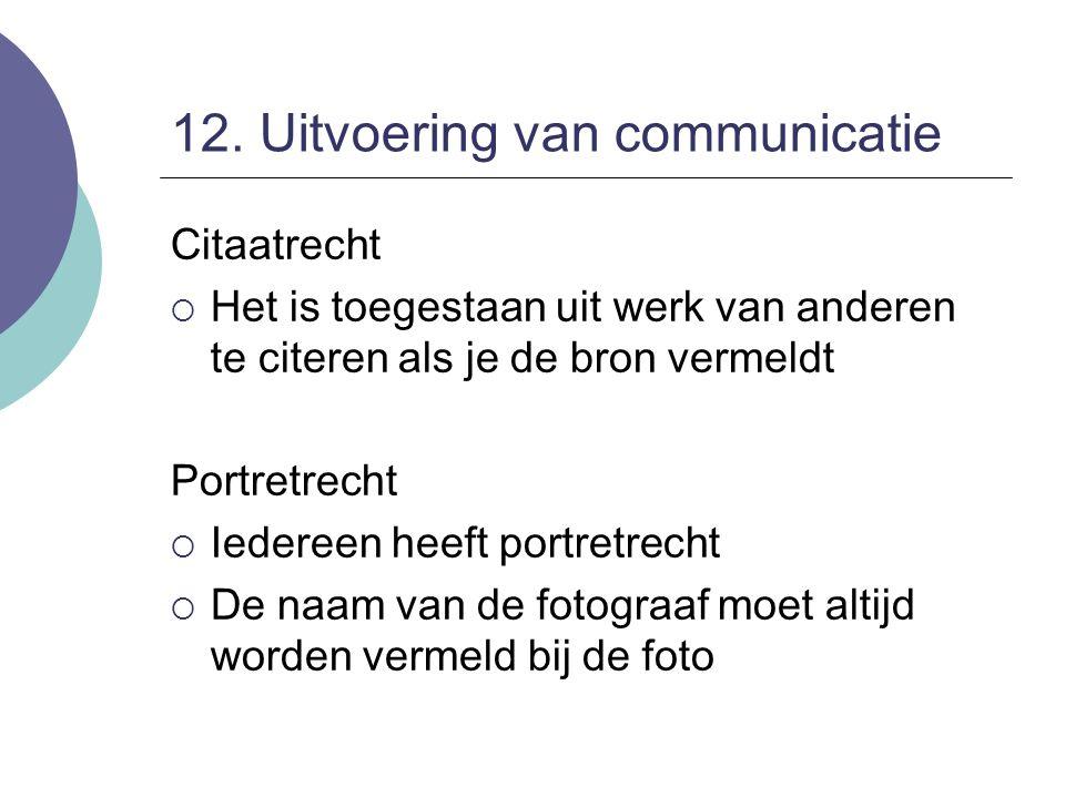 12. Uitvoering van communicatie Citaatrecht  Het is toegestaan uit werk van anderen te citeren als je de bron vermeldt Portretrecht  Iedereen heeft