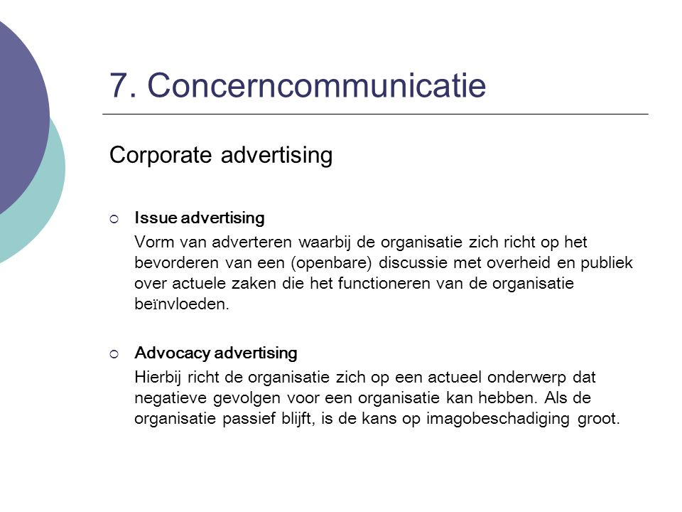 7. Concerncommunicatie Corporate advertising  Issue advertising Vorm van adverteren waarbij de organisatie zich richt op het bevorderen van een (open