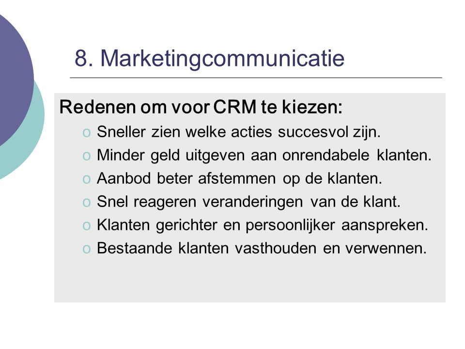 8. Marketingcommunicatie Redenen om voor CRM te kiezen: oSneller zien welke acties succesvol zijn. oMinder geld uitgeven aan onrendabele klanten. oAan