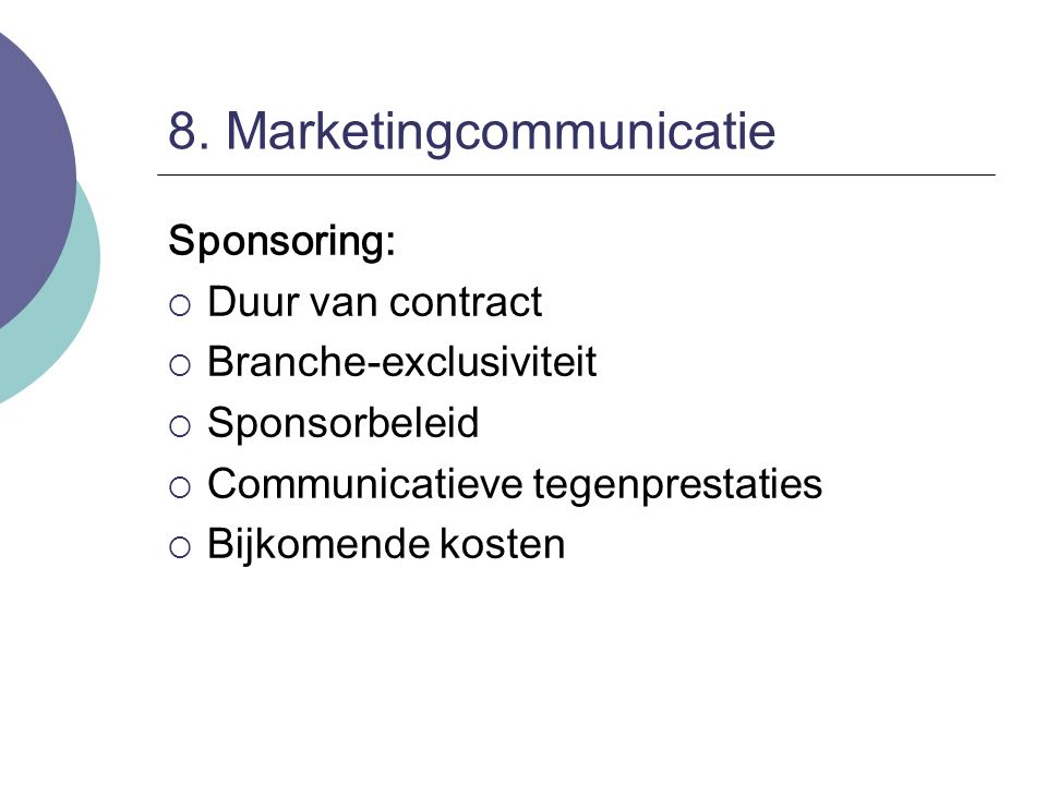 8. Marketingcommunicatie Sponsoring:  Duur van contract  Branche-exclusiviteit  Sponsorbeleid  Communicatieve tegenprestaties  Bijkomende kosten