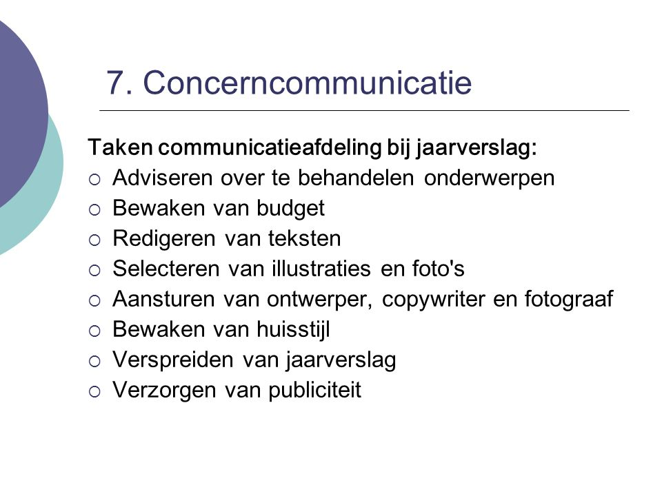 7. Concerncommunicatie Taken communicatieafdeling bij jaarverslag:  Adviseren over te behandelen onderwerpen  Bewaken van budget  Redigeren van tek