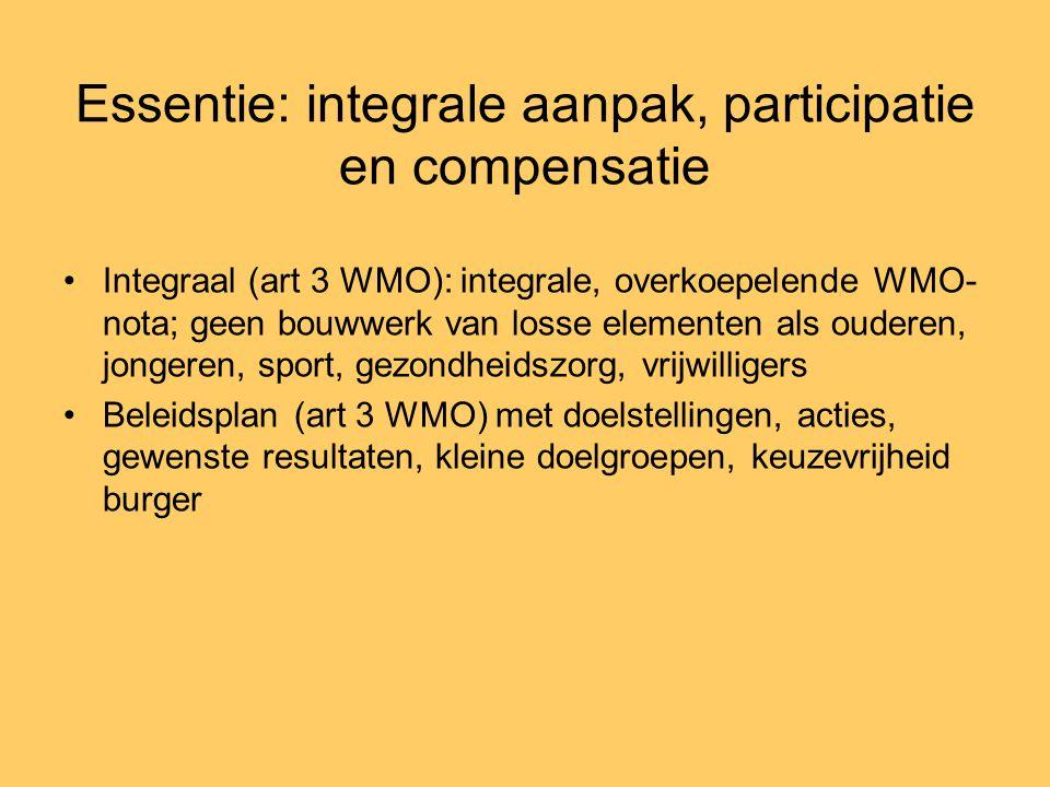 Essentie: integrale aanpak, participatie en compensatie •Integraal (art 3 WMO): integrale, overkoepelende WMO- nota; geen bouwwerk van losse elementen