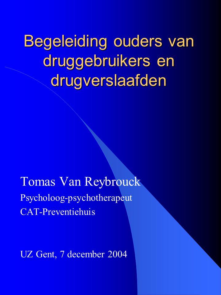 Begeleiding ouders van druggebruikers en drugverslaafden Tomas Van Reybrouck Psycholoog-psychotherapeut CAT-Preventiehuis UZ Gent, 7 december 2004