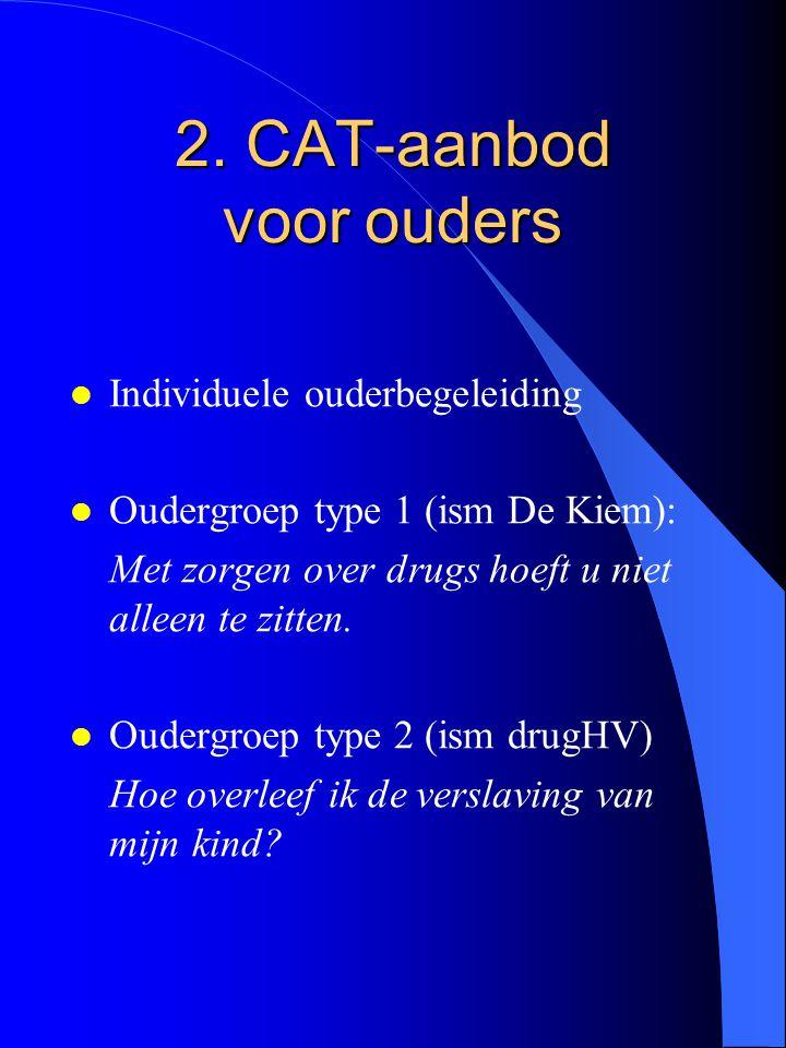 2. CAT-aanbod voor ouders l Individuele ouderbegeleiding l Oudergroep type 1 (ism De Kiem): Met zorgen over drugs hoeft u niet alleen te zitten. l Oud