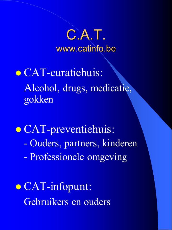 C.A.T. www.catinfo.be l CAT-curatiehuis: A lcohol, drugs, medicatie, gokken l CAT-preventiehuis: - Ouders, partners, kinderen - Professionele omgeving
