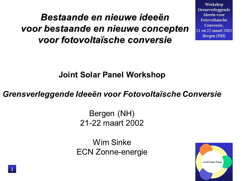 Workshop Grensverleggende Ideeën voor Fotovoltaïsche Conversie, 21 en 22 maart 2002 Bergen (NH) 1 Bestaande en nieuwe ideeën voor bestaande en nieuwe concepten voor fotovoltaïsche conversie Joint Solar Panel Workshop Grensverleggende Ideeën voor Fotovoltaïsche Conversie Bergen (NH) 21-22 maart 2002 Wim Sinke ECN Zonne-energie