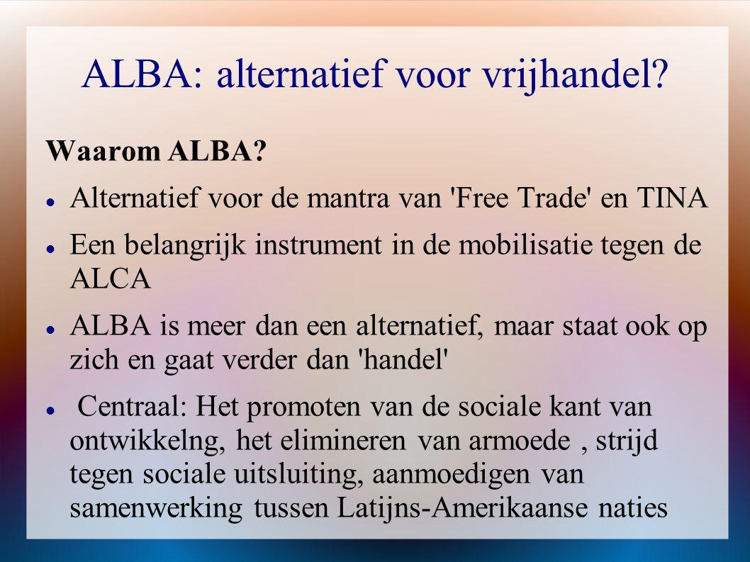 ALBA: alternatief voor vrijhandel? Waarom ALBA?  Alternatief voor de mantra van 'Free Trade' en TINA  Een belangrijk instrument in de mobilisatie te
