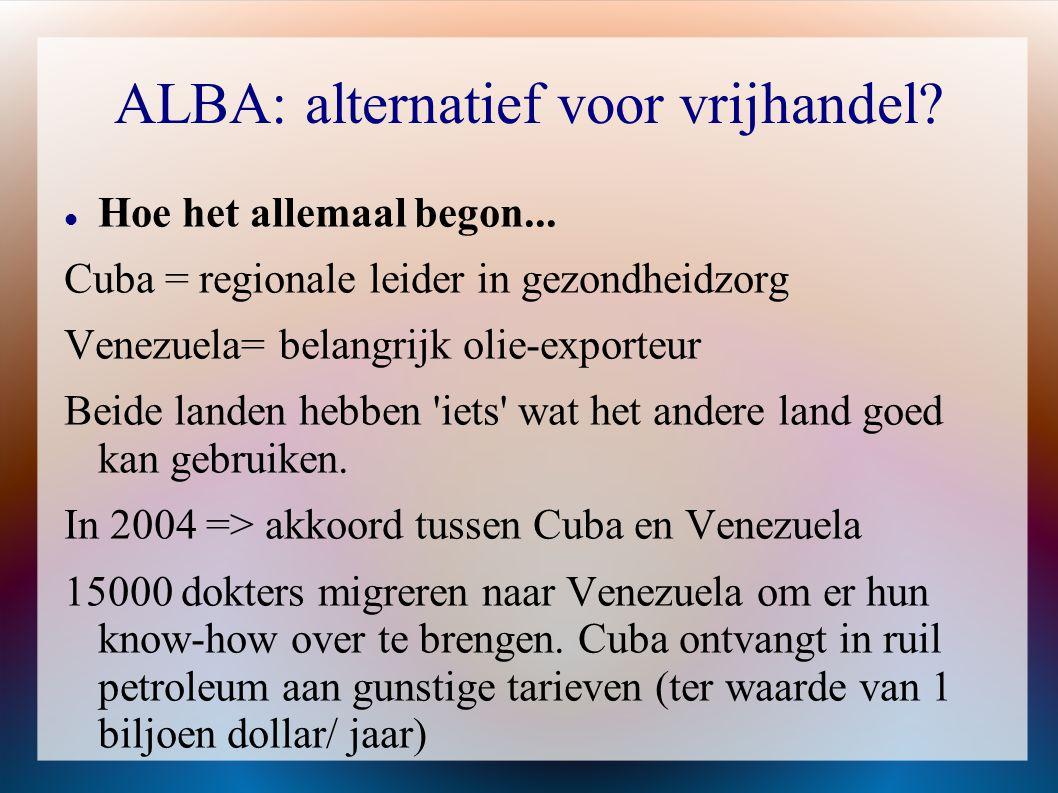 ALBA: alternatief voor vrijhandel?  Hoe het allemaal begon... Cuba = regionale leider in gezondheidzorg Venezuela= belangrijk olie-exporteur Beide la