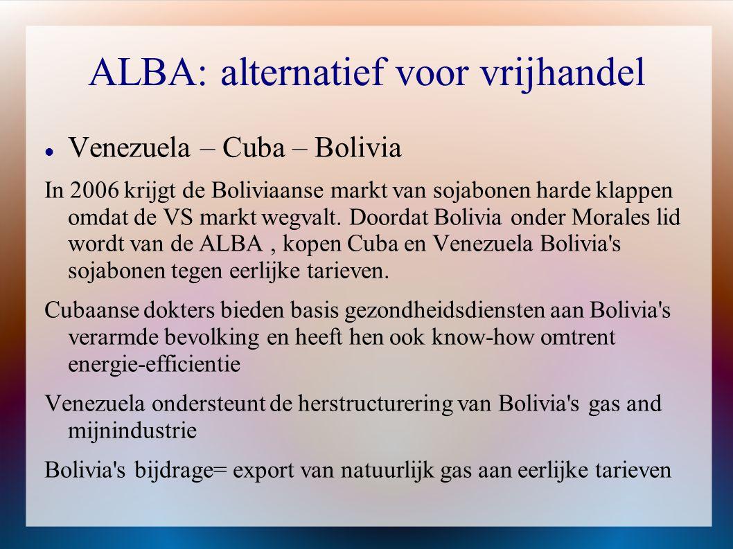 ALBA: alternatief voor vrijhandel  Venezuela – Cuba – Bolivia In 2006 krijgt de Boliviaanse markt van sojabonen harde klappen omdat de VS markt wegva