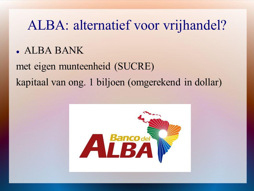 ALBA: alternatief voor vrijhandel?  ALBA BANK met eigen munteenheid (SUCRE) kapitaal van ong. 1 biljoen (omgerekend in dollar)